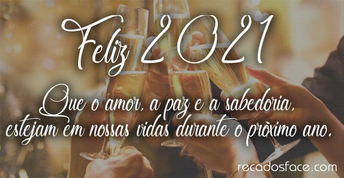 Feliz 2021 Que o amor, a paz e a sabedoria,  estejam em nossas vidas durante o próximo ano.