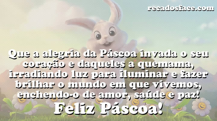 Feliz Páscoa - Que a alegria da Páscoa invada o seu coração e daqueles a quem ama