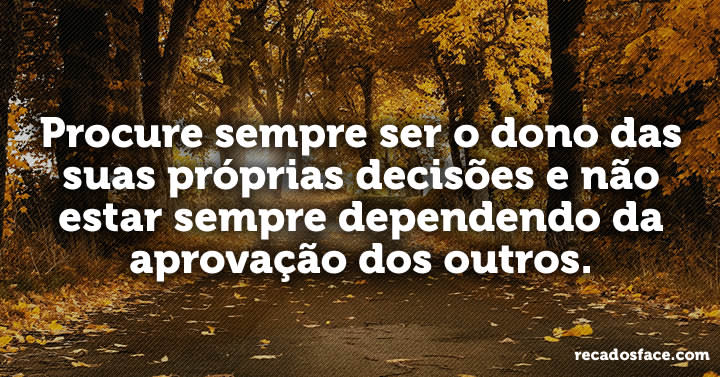 Procure sempre ser o dono das suas próprias decisões e não estar sempre dependendo da aprovação dos outros.