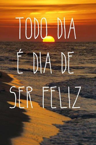 Frases Todo dia é dia de ser feliz